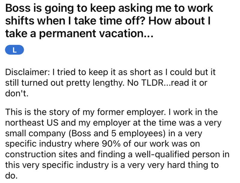 Font - Boss is going to keep asking me to work shifts when I take time off? How about I take a permanent vacation... Disclaimer: I tried to keep it as short as I could but it still turned out pretty lengthy. No TLDR...read it or don't. This is the story of my former employer. I work in the northeast US and my employer at the time was a very small company (Boss and 5 employees) in a very specific industry where 90% of our work was on construction sites and finding a well-qualified person in this