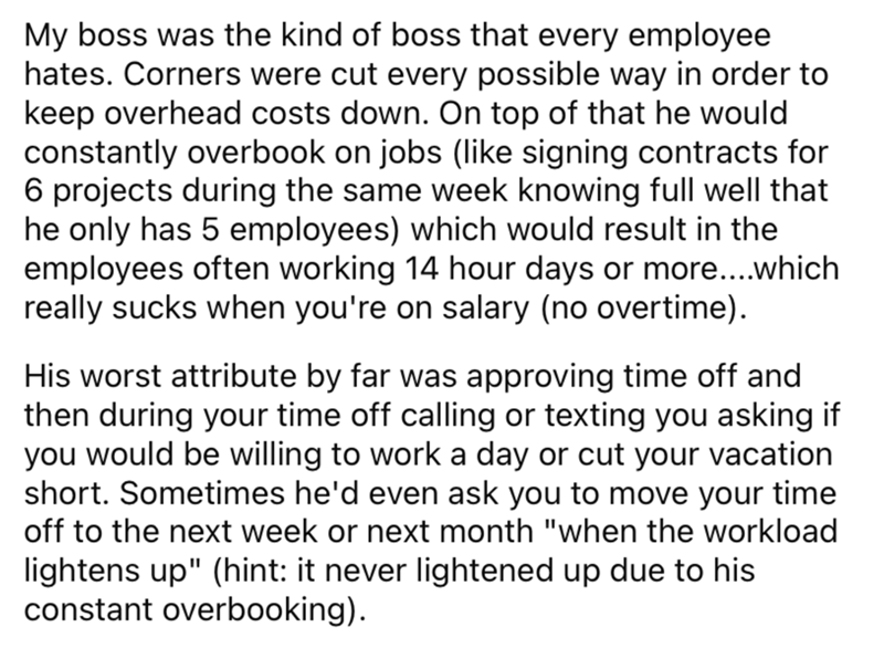 Font - My boss was the kind of boss that every employee hates. Corners were cut every possible way in order to keep overhead costs down. On top of that he would constantly overbook on jobs (like signing contracts for 6 projects during the same week knowing full well that he only has 5 employees) which would result in the employees often working 14 hour days or more...which really sucks when you're on salary (no overtime). His worst attribute by far was approving time off and then during your tim