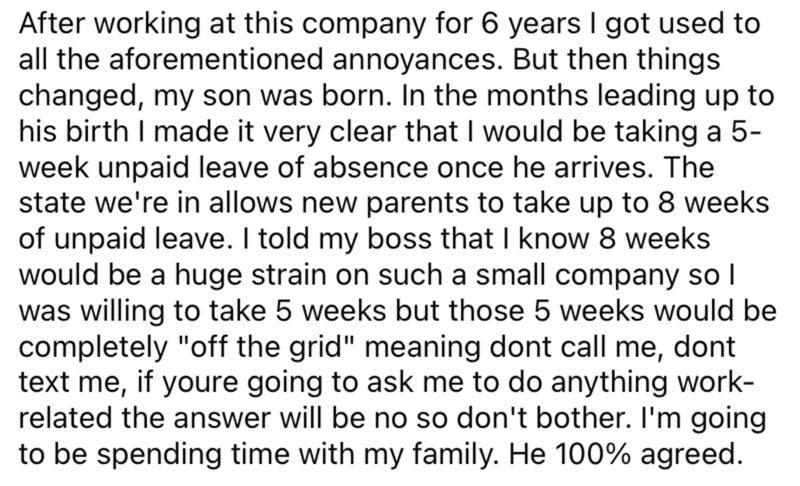 Font - After working at this company for 6 years I got used to all the aforementioned annoyances. But then things changed, my son was born. In the months leading up to his birth I made it very clear that I would be taking a 5- week unpaid leave of absence once he arrives. The state we're in allows new parents to take up to 8 weeks of unpaid leave. I told my boss that I know 8 weeks would be a huge strain on such a small company so I was willing to take 5 weeks but those 5 weeks would be complete