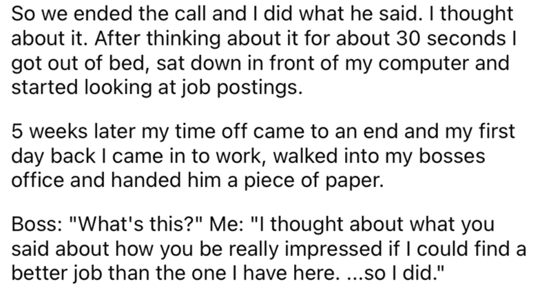 """Font - So we ended the call and I did what he said. I thought about it. After thinking about it for about 30 seconds I got out of bed, sat down in front of my computer and started looking at job postings. 5 weeks later my time off came to an end and my first day back I came in to work, walked into my bosses office and handed him a piece of paper. Boss: """"What's this?"""" Me: """"I thought about what you said about how you be really impressed if I could find a better job than the one I have here. ...so"""