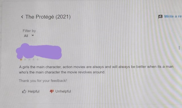 Rectangle - < The Protégé (2021) 2 Write a re Filter by All A girls the main character, action movies are always and will always be better when its a man who's the main character the movie revolves around. Thank you for your feedback! It Helpful 4I Unhelpful