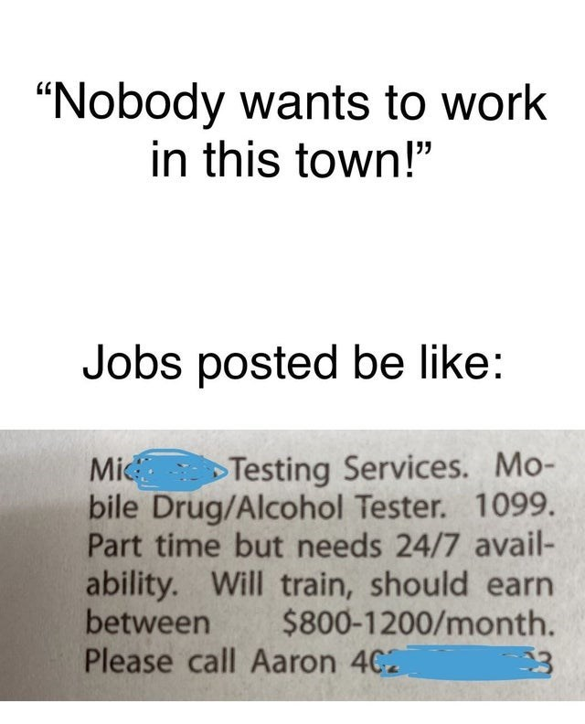 """Font - """"Nobody wants to work in this town!"""" Jobs posted be like: Mi bile Drug/Alcohol Tester. 1099. Part time but needs 24/7 avail- ability. Will train, should earn between Please call Aaron 402 Testing Services. Mo- $800-1200/month."""