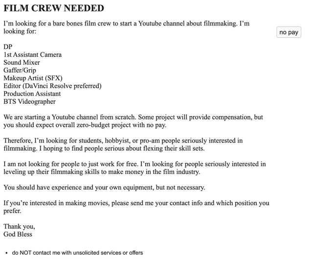 Font - FILM CREW NEEDED I'm looking for a bare bones film crew to start a Youtube channel about filmmaking. I'm looking for: по раy DP 1st Assistant Camera Sound Mixer Gaffer/Grip Makeup Artist (SFX) Editor (DaVinci Resolve preferred) Production Assistant BTS Videographer We are starting a Youtube channel from scratch. Some project will provide compensation, but you should expect overall zero-budget project with no pay. Therefore, I'm looking for students, hobbyist, or pro-am people seriously in