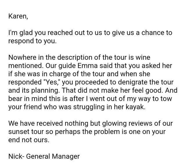 """Font - Karen, I'm glad you reached out to us to give us a chance to respond to you. Nowhere in the description of the tour is wine mentioned. Our guide Emma said that you asked her if she was in charge of the tour and when she responded """"Yes,"""" you proceeded to denigrate the tour and its planning. That did not make her feel good. And bear in mind this is after I went out of my way to tow your friend who was struggling in her kayak. We have received nothing but glowing reviews of our sunset tour s"""