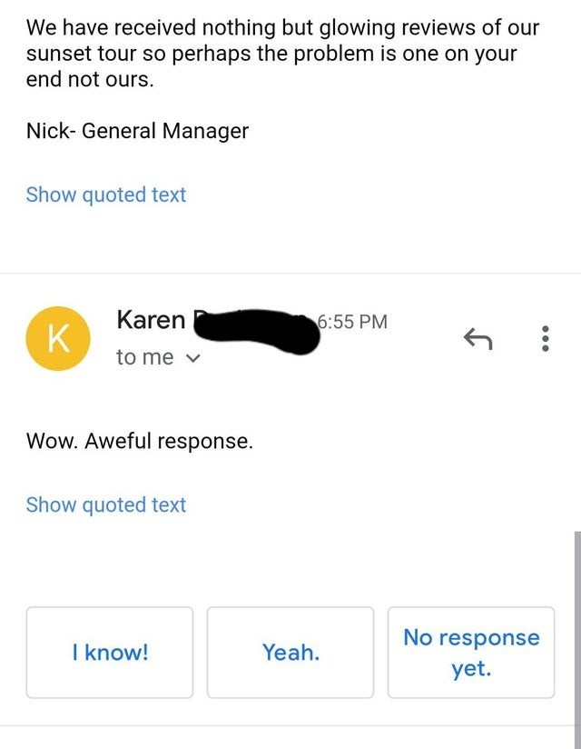 Product - We have received nothing but glowing reviews of our sunset tour so perhaps the problem is one on your end not ours. Nick- General Manager Show quoted text Karen K 6:55 PM to me v Wow. Aweful response. Show quoted text No response I know! Yeah. yet. ...