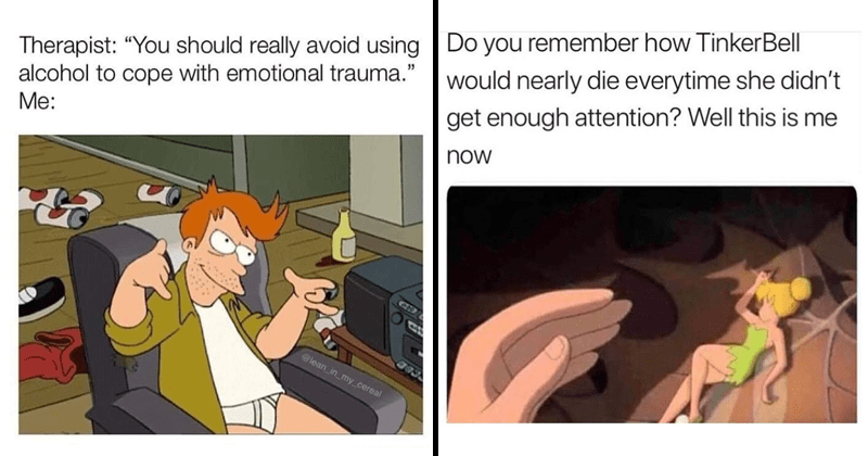 Funny random memes, stupid memes, relatable memes, simpsons memes, hannibal burress, stupid memes, parenting memes | Therapist: You should really avoid using alcohol to cope with emotional trauma. Me: lean in my cereal | Do you remember how TinkerBell would nearly die everytime she didn't get enough attention? Well this is me now