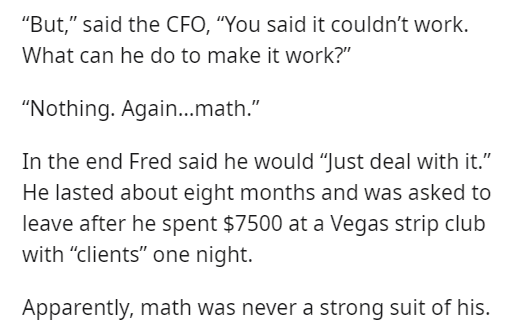"""Font - """"But,"""" said the CFO, """"You said it couldn't work. What can he do to make it work?"""" """"Nothing. Again.math."""" In the end Fred said he would """"Just deal with it."""" He lasted about eight months and was asked to leave after he spent $7500 at a Vegas strip club with """"clients"""" one night. Apparently, math was never a strong suit of his."""