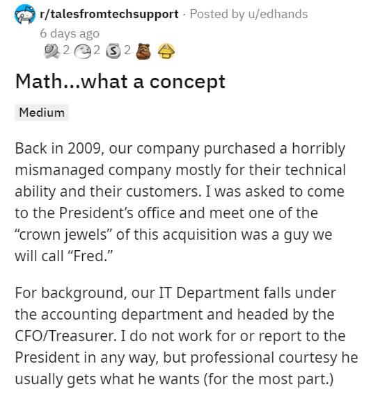 """Font - r/talesfromtechsupport - Posted by u/edhands 6 days ago 2 2 2 3 2 Math...what a concept Medium Back in 2009, our company purchased a horribly mismanaged company mostly for their technical ability and their customers. I was asked to come to the President's office and meet one of the """"crown jewels"""" of this acquisition was a guy we will call """"Fred."""" For background, our IT Department falls under the accounting department and headed by the CFO/Treasurer. I do not work for or report to the Pres"""