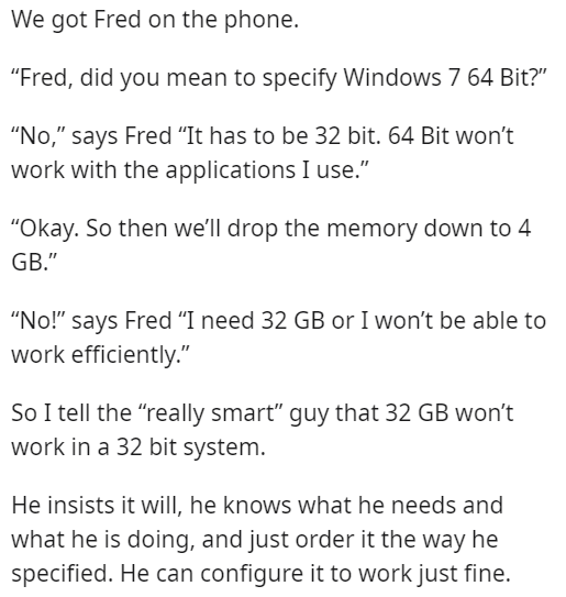 """Font - We got Fred on the phone. """"Fred, did you mean to specify Windows 7 64 Bit?"""" """"No,"""" says Fred """"It has to be 32 bit. 64 Bit won't work with the applications I use."""" """"Okay. So then we'll drop the memory down to 4 GB."""" """"No!"""" says Fred """"I need 32 GB or I won't be able to work efficiently."""" So I tell the """"really smart"""" guy that 32 GB won't work in a 32 bit system. He insists it will, he knows what he needs and what he is doing, and just order it the way he specified. He can configure it to work"""
