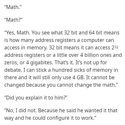 """Font - """"Math."""" """"Math?"""" """"Yes, Math. You see what 32 bit and 64 bit means is how many address registers a computer can access in memory. 32 bit means it can access 232 address registers or a little over 4 billion ones and zeros, or 4 gigabites. That's it. It's not up for debate. I can stick a hundred sicks of memory in there and it will still only use 4 GB. It cannot be changed because you cannot change the math."""" """"Did you explain it to him?"""" """"No, I did not. Because he said he wanted it that way a"""
