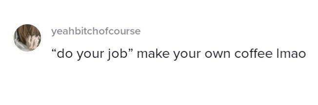 "Font - yeahbitchofcourse ""do your job"" make your own coffee Imao"