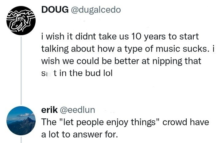 """Font - DOUG @dugalcedo i wish it didnt take us 10 years to start talking about how a type of music sucks. i wish we could be better at nipping that Si t in the bud lol erik @eedlun The """"let people enjoy things"""" crowd have a lot to answer for."""