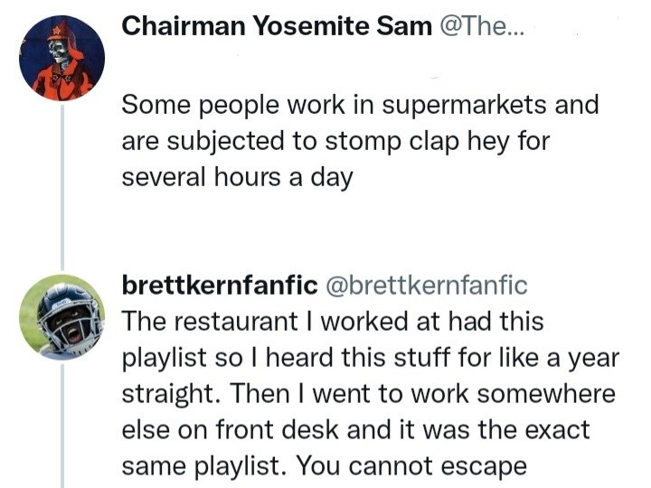 Font - Chairman Yosemite Sam @The... Some people work in supermarkets and are subjected to stomp clap hey for several hours a day brettkernfanfic @brettkernfanfic The restaurant I worked at had this playlist so I heard this stuff for like a year straight. Then I went to work somewhere else on front desk and it was the exact same playlist. You cannot escape