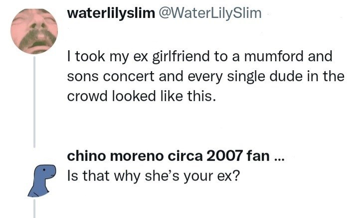 Jaw - waterlilyslim @WaterLilySlim I took my ex girlfriend to a mumford and sons concert and every single dude in the crowd looked like this. chino moreno circa 2007 fan ... Is that why she's your ex?