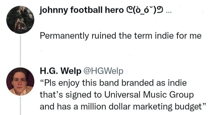 """Line - johnny football hero C(ò_ó"""")9 .. Permanently ruined the term indie for me H.G. Welp @HGWelp """"Pls enjoy this band branded as indie that's signed to Universal Music Group and has a million dollar marketing budget"""" 99"""