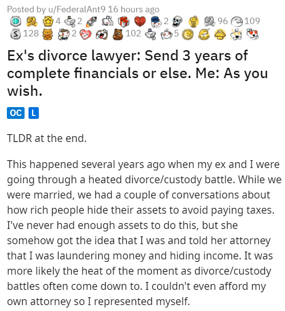 Font - Posted by u/FederalAnt9 16 hours ago 2 96 109 3 128 102 Ex's divorce lawyer: Send 3 years of complete financials or else. Me: As you wish. oC L TLDR at the end. This happened several years ago when my ex and I were going through a heated divorce/custody battle. While we were married, we had a couple of conversations about how rich people hide their assets to avoid paying taxes. I've never had enough assets to do this, but she somehow got the idea that I was and told her attorney that I wa