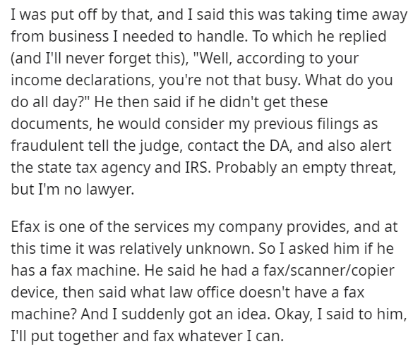 """Font - I was put off by that, and I said this was taking time away from business I needed to handle. To which he replied (and I'll never forget this), """"Well, according to your income declarations, you're not that busy. What do you do all day?"""" He then said if he didn't get these documents, he would consider my previous filings as fraudulent tell the judge, contact the DA, and also alert the state tax agency and IRS. Probably an empty threat, but I'm no lawyer. Efax is one of the services my comp"""