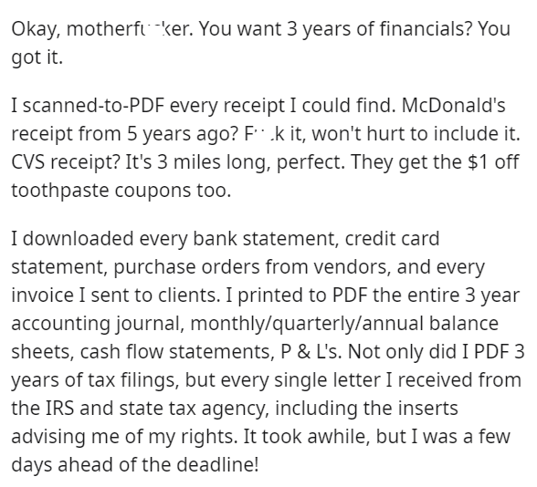 Font - Okay, motherft ker. You want 3 years of financials? You got it. I scanned-to-PDF every receipt I could find. McDonald's receipt from 5 years ago? F .k it, won't hurt to include it. CVS receipt? It's 3 miles long, perfect. They get the $1 off toothpaste coupons too. I downloaded every bank statement, credit card statement, purchase orders from vendors, and every invoice I sent to clients. I printed to PDF the entire 3 year accounting journal, monthly/quarterly/annual balance sheets, cash f