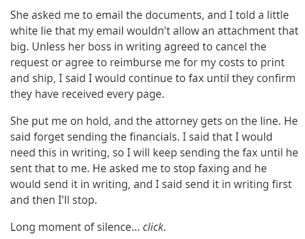 Font - She asked me to email the documents, and I told a little white lie that my email wouldn't allow an attachment that big. Unless her boss in writing agreed to cancel the request or agree to reimburse me for my costs to print and ship, I said I would continue to fax until they confirm they have received every page. She put me on hold, and the attorney gets on the line. He said forget sending the financials. I said that I would need this in writing, so I will keep sending the fax until he sen