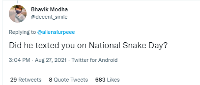 Font - Bhavik Modha edecent smile Replying to ealienslurpeee Did he texted you on National Snake Day? 3:04 PM - Aug 27, 2021 - Twitter for Android 29 Retweets 8 Quote Tweets 683 Likes