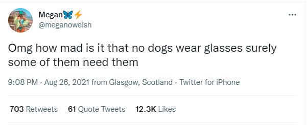 Font - Megan 4 @meganowelsh Omg how mad is it that no dogs wear glasses surely some of them need them 9:08 PM - Aug 26, 2021 from Glasgow, Scotland - Twitter for iPhone 703 Retweets 61 Quote Tweets 12.3K Likes