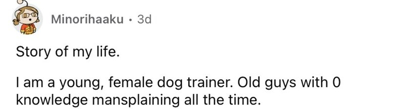 Font - Minorihaaku · 3d Story of my life. I am a young, female dog trainer. Old guys with 0 knowledge mansplaining all the time.