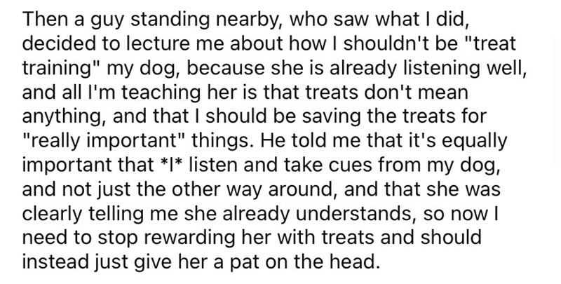 """Font - Then a guy standing nearby, who saw what I did, decided to lecture me about how I shouldn't be """"treat training"""" my dog, because she is already listening well, and all I'm teaching her is that treats don't mean anything, and that I should be saving the treats for """"really important"""" things. He told me that it's equally important that *I* listen and take cues from my dog, and not just the other way around, and that she was clearly telling me she already understands, so now I need to stop rew"""