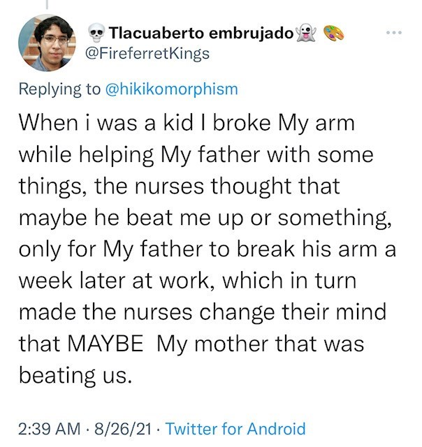 Font - • Tlacuaberto embrujado @FireferretKings ... Replying to @hikikomorphism When i was a kid I broke My arm while helping My father with some things, the nurses thought that maybe he beat me up or something, only for My father to break his arm a week later at work, which in turn made the nurses change their mind that MAYBE My mother that was beating us. 2:39 AM · 8/26/21 · Twitter for Android