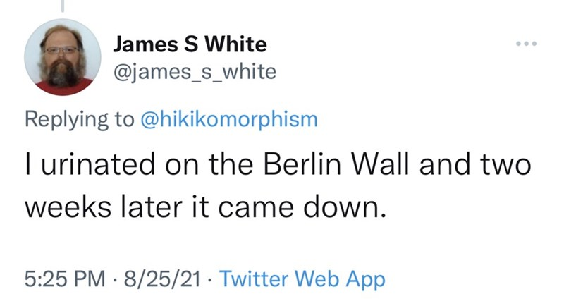 Font - James S White ... @james_s_white Replying to @hikikomorphism I urinated on the Berlin Wall and two weeks later it came down. 5:25 PM · 8/25/21 · Twitter Web App