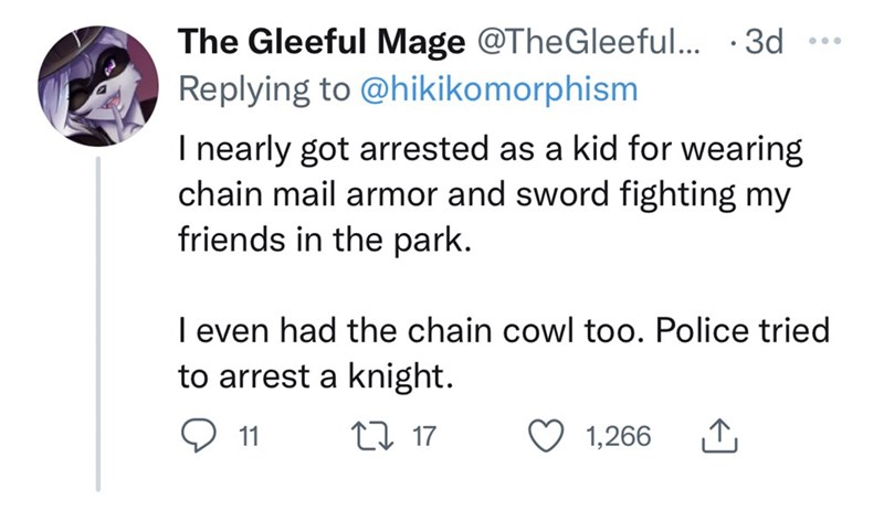 Font - The Gleeful Mage @TheGleeful... · 3d Replying to @hikikomorphism ... I nearly got arrested as a kid for wearing chain mail armor and sword fighting my friends in the park. I even had the chain cowl too. Police tried to arrest a knight. 11 27 17 1,266