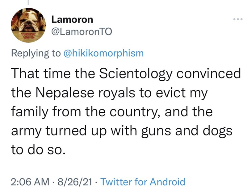 Font - Lamoron @LamoronTO frustrated give up. Replying to @hikikomorphism That time the Scientology convinced the Nepalese royals to evict my family from the country, and the army turned up with guns and dogs to do so. 2:06 AM · 8/26/21 · Twitter for Android