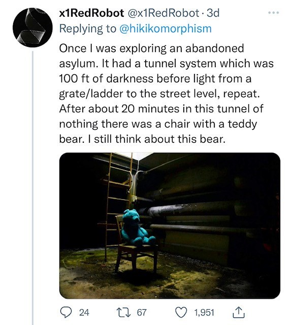 Product - x1RedRobot @x1RedRobot · 3d Replying to @hikikomorphism Once I was exploring an abandoned asylum. It had a tunnel system which was 100 ft of darkness before light from a grate/ladder to the street level, repeat. After about 20 minutes in this tunnel of nothing there was a chair with a teddy bear. I still think about this bear. 24 27 67 1,951