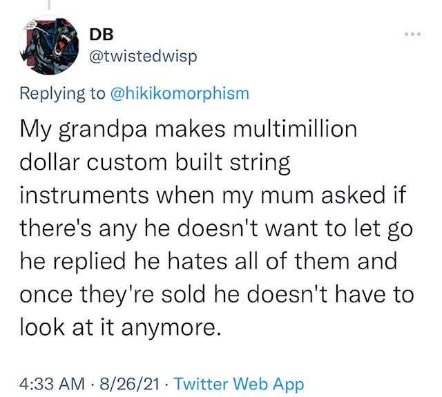 Font - DB ... @twistedwisp Replying to @hikikomorphism My grandpa makes multimillion dollar custom built string instruments when my mum asked if there's any he doesn't want to let go he replied he hates all of them and once they're sold he doesn't have to look at it anymore. 4:33 AM · 8/26/21 · Twitter Web App