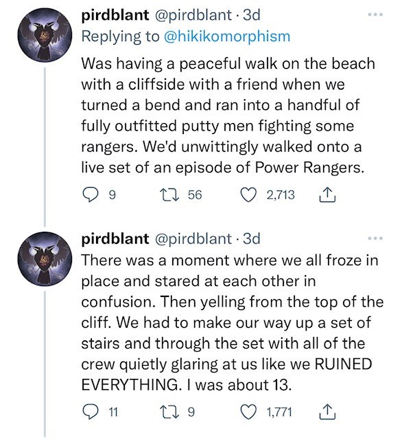 Font - pirdblant @pirdblant · 3d Replying to @hikikomorphism Was having a peaceful walk on the beach with a cliffside with a friend when we turned a bend and ran into a handful of fully outfitted putty men fighting some rangers. We'd unwittingly walked onto a live set of an episode of Power Rangers. 27 56 2,713 pirdblant @pirdblant 3d There was a moment where we all froze in place and stared at each other in confusion. Then yelling from the top of the cliff. We had to make our way up a set of st