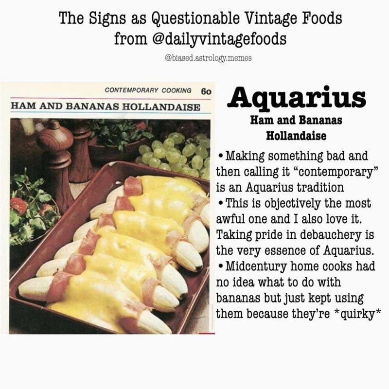 """Food - The Signs as Questionable Vintage Foods from @dailyvintagefoods @biased.astrology.memes Aquarius CONTEMPORARY COOKING 60 HAM AND BANANAS HOLLANDAISE Ham and Bananas Hollandaise • Making something bad and then calling it """"contemporary"""" is an Aquarius tradition • This is objectively the most awful one and I also love it. Taking pride in debauchery is the very essence of Aquarius. • Midcentury home cooks had no idea what to do with bananas but just kept using them because they're *quirky*"""