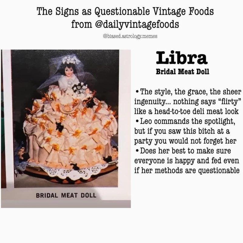 """Recipe - The Signs as Questionable Vintage Foods from @dailyvintagefoods @biased.astrology.memes Libra Bridal Meat Doll The style, the grace, the sheer ingenuity. nothing says """"flirty"""" like a head-to-toe deli meat look • Leo commands the spotlight, but if you saw this bitch at a party you would not forget her Does her best to make sure everyone is happy and fed even if her methods are questionable BRIDAL MEAT DOLL"""
