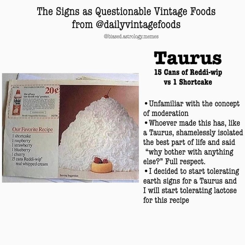 """Food - The Signs as Questionable Vintage Foods from @dailyvintagefoods @biased.astrology.memes Taurus 15 Cans of Reddi-wip vs 1 Shortcake SALUAE COUPON 20¢ 20olfany sire Reddlwip priduct. • Unfamiliar with the concept of moderation • Whoever made this has, like a Taurus, shamelessly isolated the best part of life and said """"why bother with anything else?"""" Full respect. •I decided to start tolerating earth signs for a Taurus and I will start tolerating lactose for this recipe Strik 102756 Our Favo"""