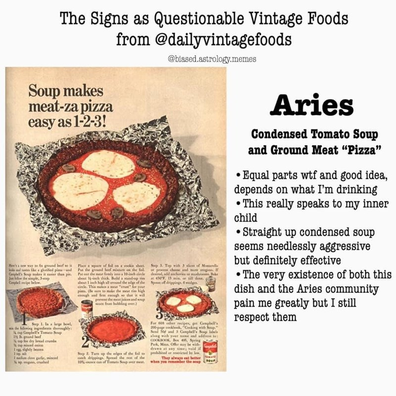 """Recipe - The Signs as Questionable Vintage Foods from @dailyvintagefoods @biased.astrology.memes Soup makes meat-za pizza easy as 1-2-3! Aries Condensed Tomato Soup and Ground Meat """"Pizza"""" • Equal parts wtf and good idea, depends on what I'm drinking • This really speaks to my inner child • Straight up condensed soup seems needlessly aggressive but definitely effective • The very existence of both this dish and the Aries community pain me greatly but I still respect them Hen's a sew way te fix g"""