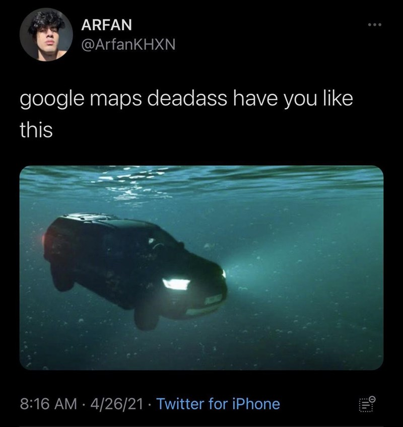 Water - ARFAN @ArfanKHXN google maps deadass have you like this 8:16 AM · 4/26/21 · Twitter for iPhone