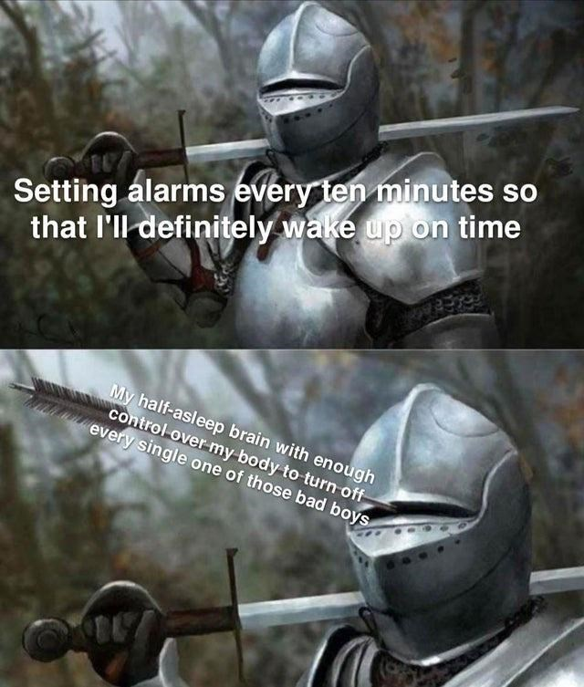 Helmet - Setting alarms every ten minutes so that l'll definitely wake up on time My half-asleep brain with enough control over my body to turn off every single one of those bad boys