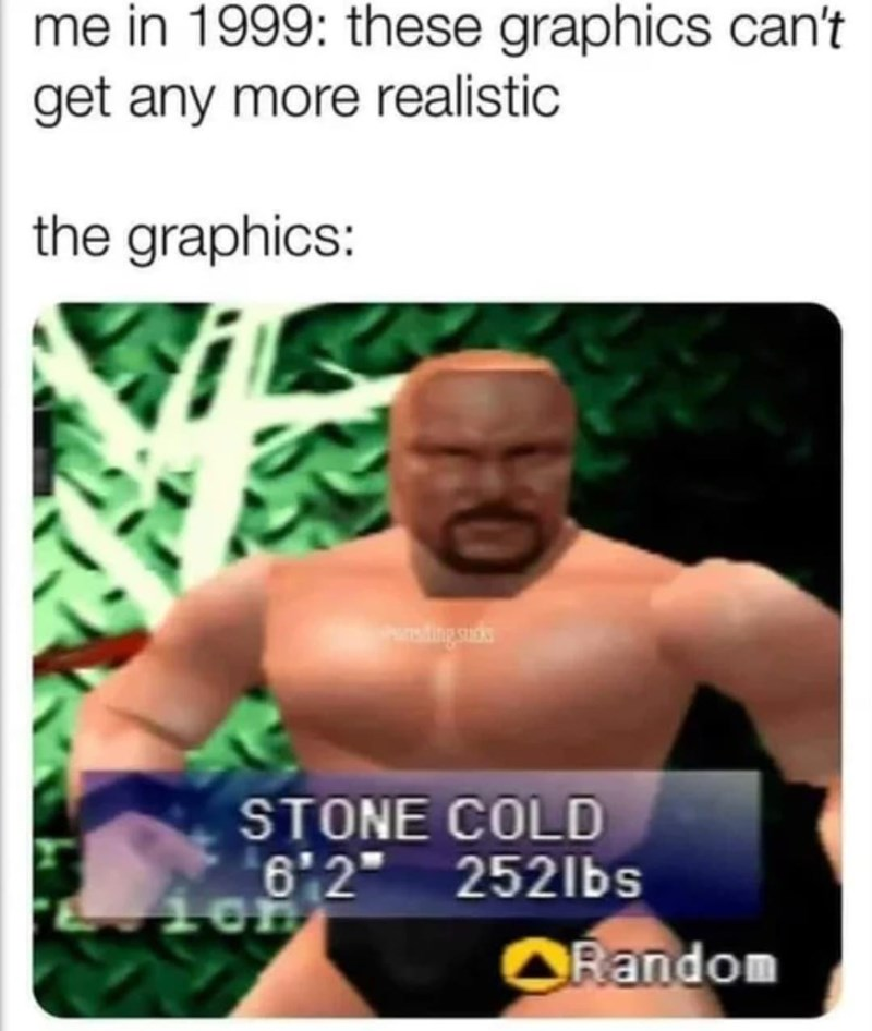 """Muscle - me in 1999: these graphics can't get any more realistic the graphics: STONE COLD 6'2"""" 2521bs ORandom"""