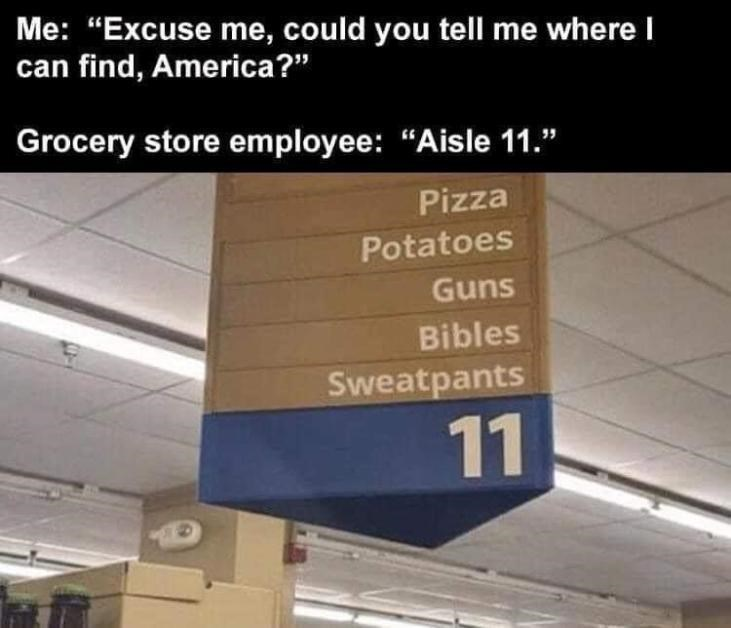 """Light - Me: """"Excuse me, could you tell me where I can find, America?"""" Grocery store employee: """"Aisle 11."""" Pizza Potatoes Guns Bibles Sweatpants 11"""