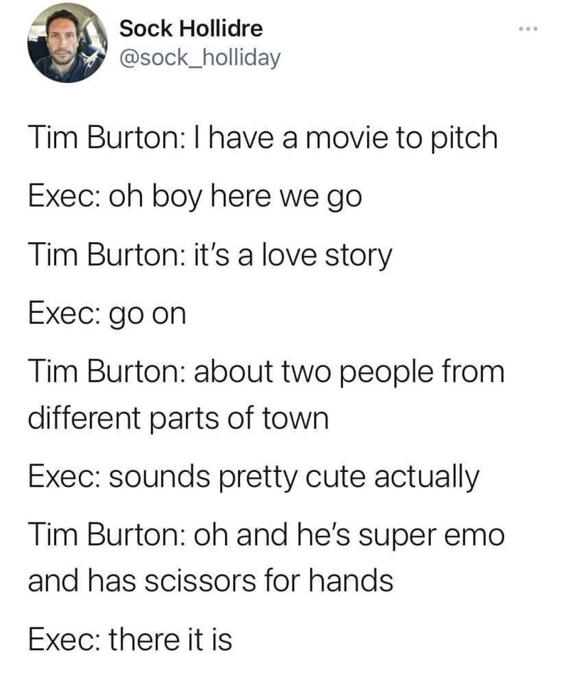 Font - Sock Hollidre ... @sock_holliday Tim Burton: I have a movie to pitch Exec: oh boy here we go Tim Burton: it's a love story Exec: go on Tim Burton: about two people from different parts of town Exec: sounds pretty cute actually Tim Burton: oh and he's super emo and has scissors for hands Exec: there it is