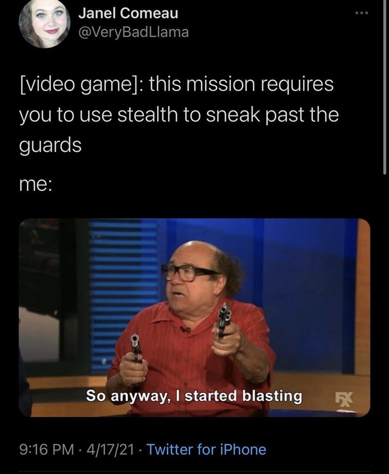 Facial expression - Janel Comeau @VeryBadLlama [video game]: this mission requires you to use stealth to sneak past the guards me: So anyway, I started blasting 5X 9:16 PM · 4/17/21 · Twitter for iPhone