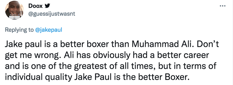 Font - Doox @guessijustwasnt Replying to @jakepaul Jake paul is a better boxer than Muhammad Ali. Don't get me wrong. Ali has obviously had a better career and is one of the greatest of all times, but in terms of individual quality Jake Paul is the better Boxer.