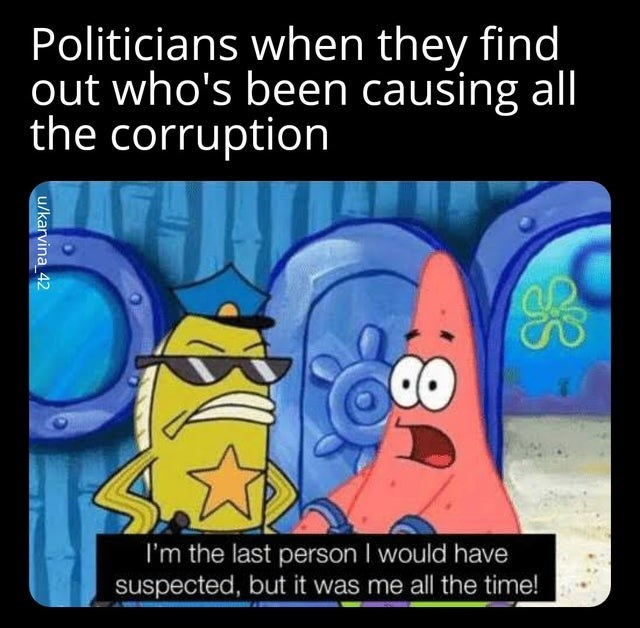 Cartoon - Politicians when they find out who's been causing all the corruption I'm the last person I would have suspected, but it was me all the time! u/karvina_42
