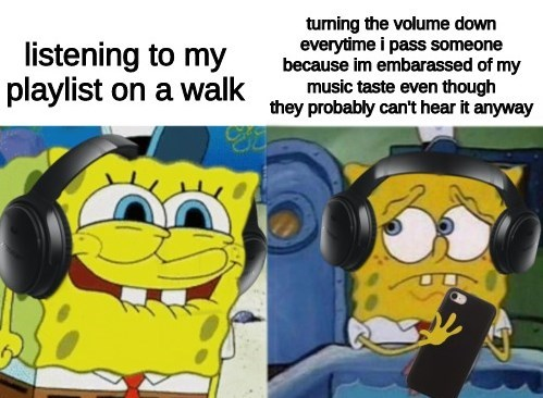Cartoon - listening to my playlist on a walk tuming the volume down everytime i pass someone because im embarassed of my music taste even though they probably can't hear it anyway