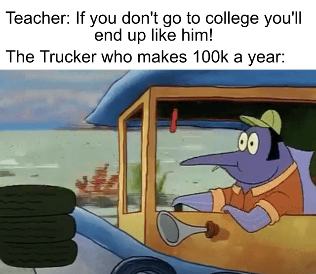 Car - Teacher: If you don't go to college you'll end up like him! The Trucker who makes 10O0k a year: