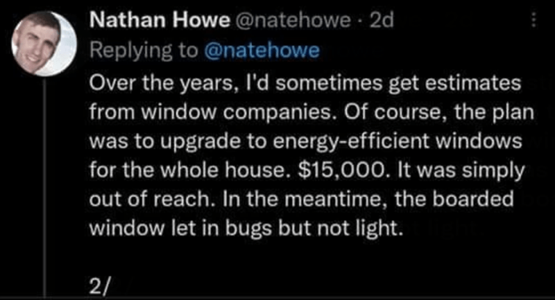 Font - Nathan Howe @natehowe· 2d Replying to @natehowe Over the years, l'd sometimes get estimates from window companies. Of course, the plan was to upgrade to energy-efficient windows for the whole house. $15,000. It was simply out of reach. In the meantime, the boarded window let in bugs but not light. 2/