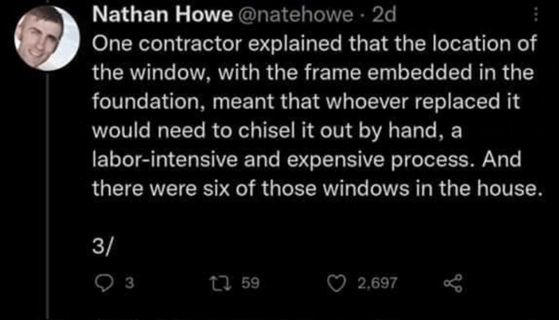 Font - Nathan Howe @natehowe 2d One contractor explained that the location of the window, with the frame embedded in the foundation, meant that whoever replaced it would need to chisel it out by hand, a labor-intensive and expensive process. And there were six of those windows in the house. 3/ 27 59 2,697